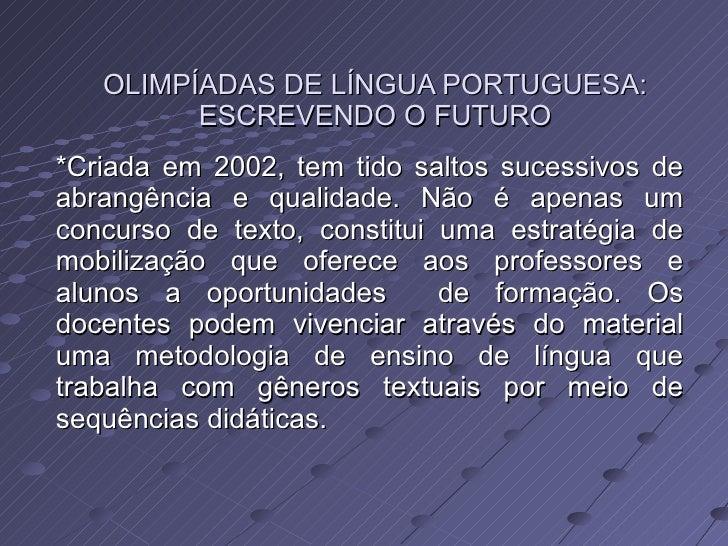 OLIMPÍADAS DE LÍNGUA PORTUGUESA: ESCREVENDO O FUTURO *Criada em 2002, tem tido saltos sucessivos de abrangência e qualidad...