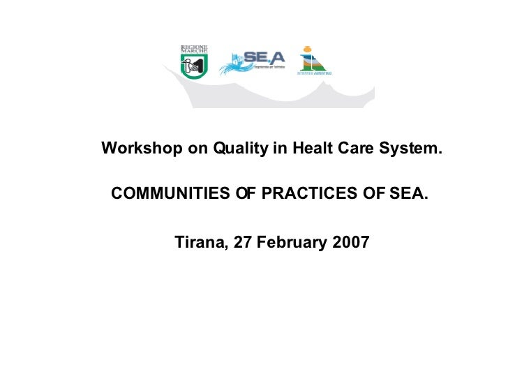 Workshop on Quality in Healt Care System. COMMUNITIES OF PRACTICES OF SEA.  Tirana, 27 February 2007