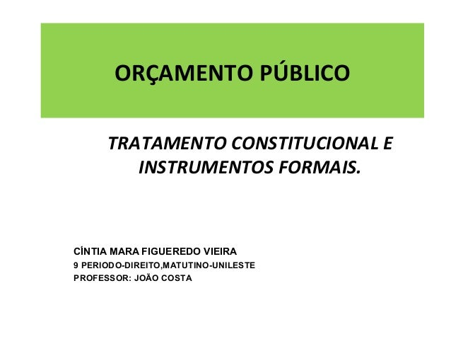 ORÇAMENTO PÚBLICO TRATAMENTO CONSTITUCIONAL E INSTRUMENTOS FORMAIS. CÍNTIA MARA FIGUEREDO VIEIRA 9 PERIODO-DIREITO,MATUTIN...