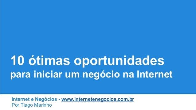 10 ótimas oportunidades para iniciar um negócio na Internet Internet e Negócios - www.internetenegocios.com.br Por Tiago M...