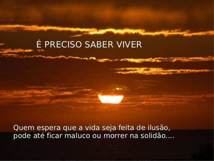 É PRECISO SABER VIVER Quem espera que a vida seja feita de ilusão, pode até ficar maluco ou morrer na solidão....