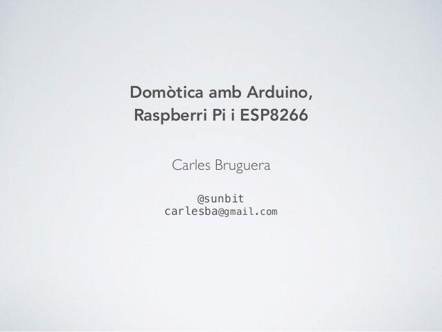 Domòtica amb Arduino, Raspberri Pi i ESP8266 Carles Bruguera @sunbit carlesba@gmail.com