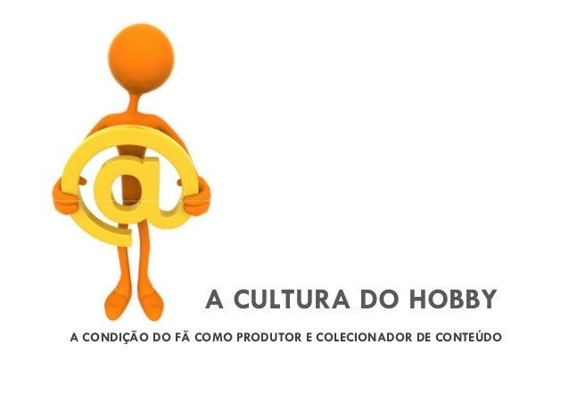 A CULTURA DO HOBBY A CONDIÇÃO DO FÃ COMO PRODUTOR E COLECIONADOR DE CONTEÚDO
