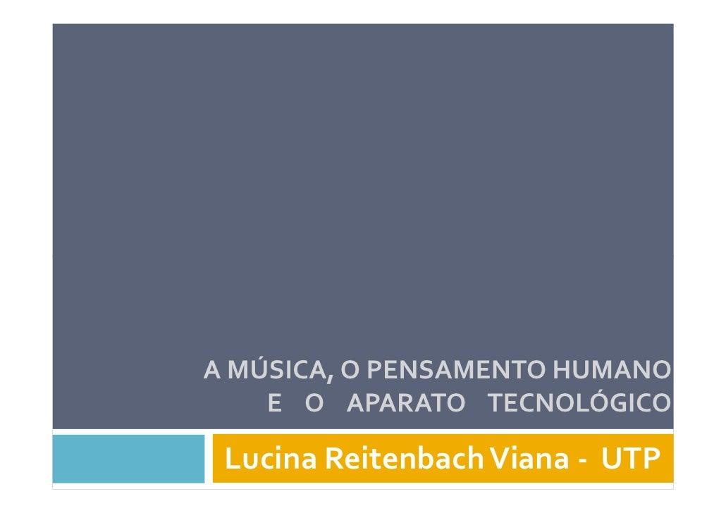 A MÚSICA, O PENSAMENTO HUMANO     E O APARATO TECNOLÓGICO   Lucina Reitenbach Viana - UTP