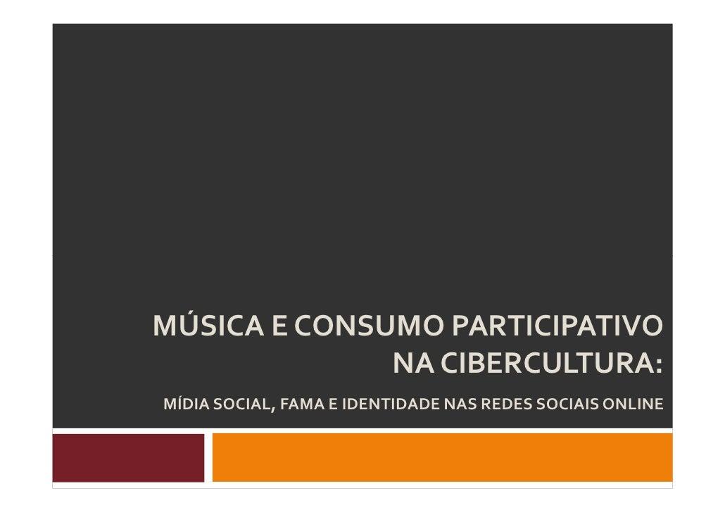 MÚSICA E CONSUMO PARTICIPATIVO               NA CIBERCULTURA: MÍDIA SOCIAL, FAMA E IDENTIDADE NAS REDES SOCIAIS ONLINE