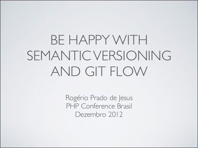 BE HAPPY WITH SEMANTIC VERSIONING AND GIT FLOW Rogério Prado de Jesus	  PHP Conference Brasil	  Dezembro 2012