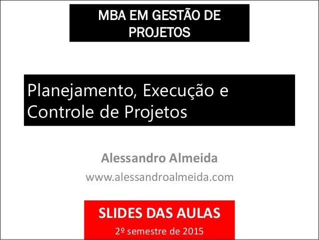Planejamento, Execução e Controle de Projetos Alessandro Almeida www.alessandroalmeida.com MBA EM GESTÃO DE PROJETOS SLIDE...