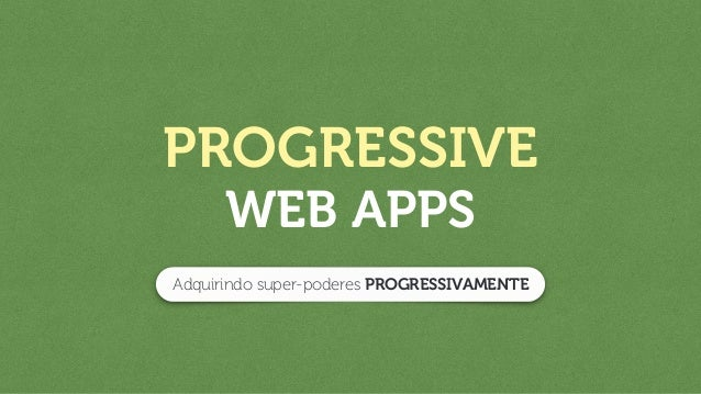 PROGRESSIVE WEB APPS Adquirindo super-poderes PROGRESSIVAMENTE