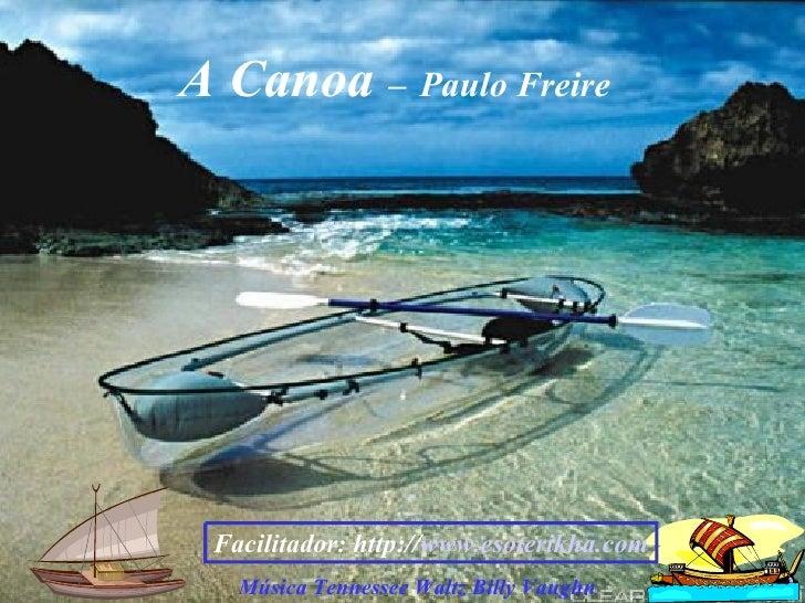 A Canoa  –   Paulo Freire Música Tennessee Waltz Billy Vaughn Facilitador: http:// www.esoterikha.com