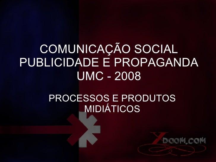 COMUNICAÇÃO SOCIAL PUBLICIDADE E PROPAGANDA UMC - 2008 PROCESSOS E PRODUTOS MIDIÁTICOS