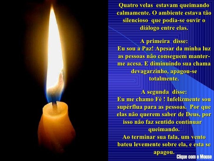 Quatro velas  estavam queimando calmamente. O ambiente estava tão silencioso  que podia-se ouvir o diálogo entre elas. ......