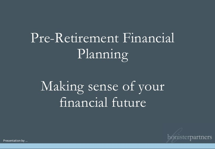 Pre-Retirement Financial Planning Making sense of your financial future Presentation by …