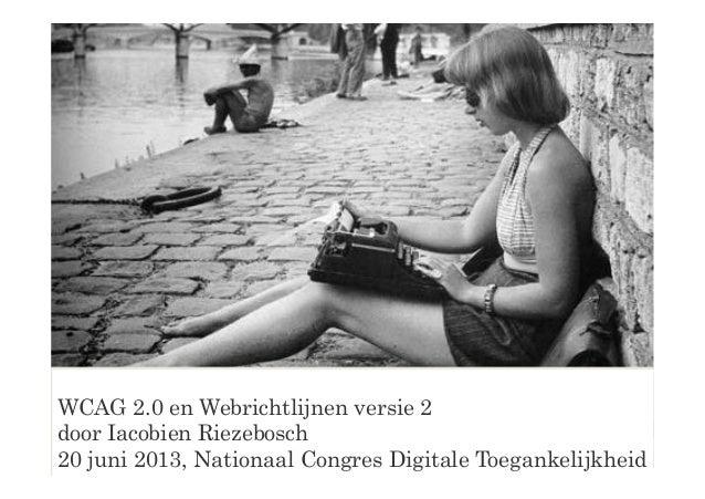 WCAG 2.0 en Webrichtlijnen versie 2door Iacobien Riezebosch20 juni 2013, Nationaal Congres Digitale Toegankelijkheid