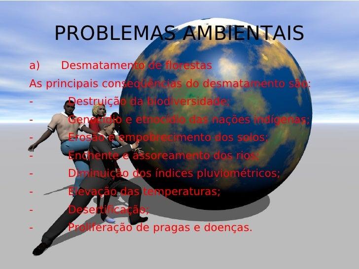 PROBLEMAS AMBIENTAIS a) Desmatamento de florestas As principais conseqüências do desmatamento são: - Destrui...