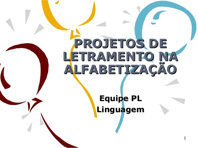 PROJETOS DEPROJETOS DE LETRAMENTO NALETRAMENTO NA ALFABETIZAÇÃOALFABETIZAÇÃO Equipe PLEquipe PL LinguagemLinguagem 1