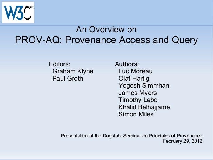 An Overview on PROV-AQ: Provenance Access and Query Editors: Authors: Graham Klyne   Luc Moreau Paul Groth   Olaf Hartig  ...