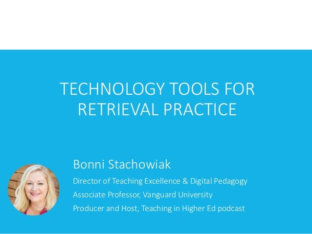 TECHNOLOGY TOOLS FOR RETRIEVAL PRACTICE Bonni Stachowiak Director of Teaching Excellence & Digital Pedagogy Associate Prof...