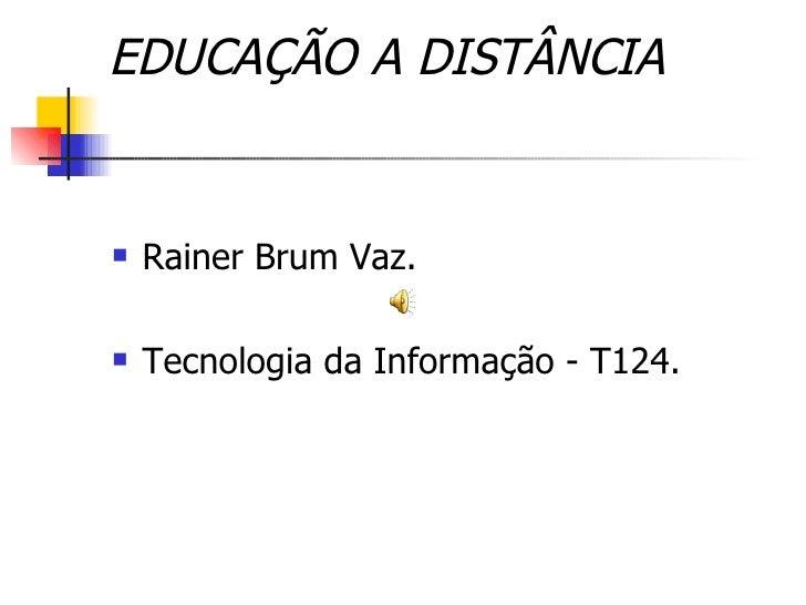 EDUCAÇÃO A DISTÂNCIA      Rainer Brum Vaz.     Tecnologia da Informação - T124.