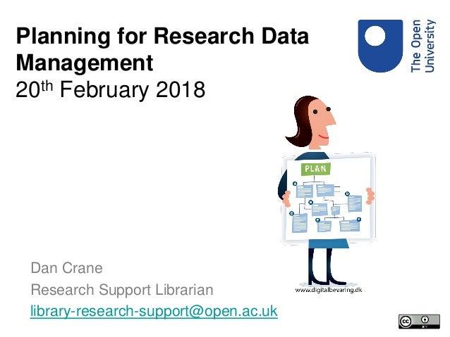 Dan Crane Research Support Librarian library-research-support@open.ac.uk Planning for Research Data Management 20th Februa...