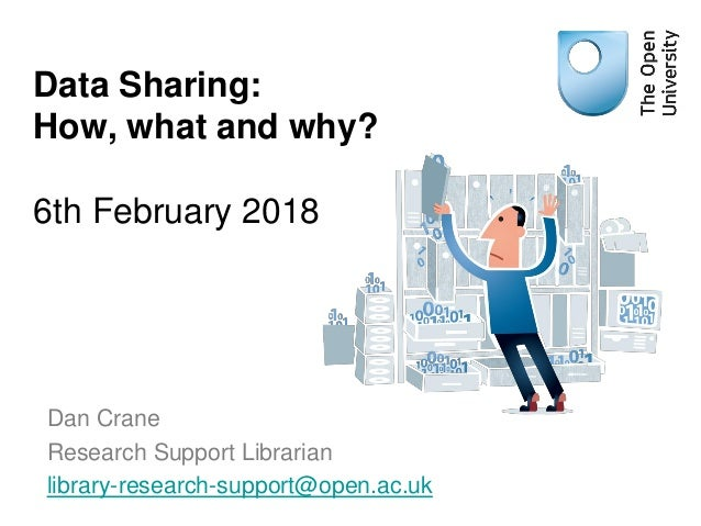 Dan Crane Research Support Librarian library-research-support@open.ac.uk Data Sharing: How, what and why? 6th February 2018