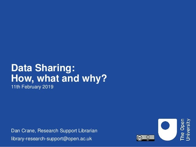 Data Sharing: How, what and why? 11th February 2019 Dan Crane, Research Support Librarian library-research-support@open.ac...