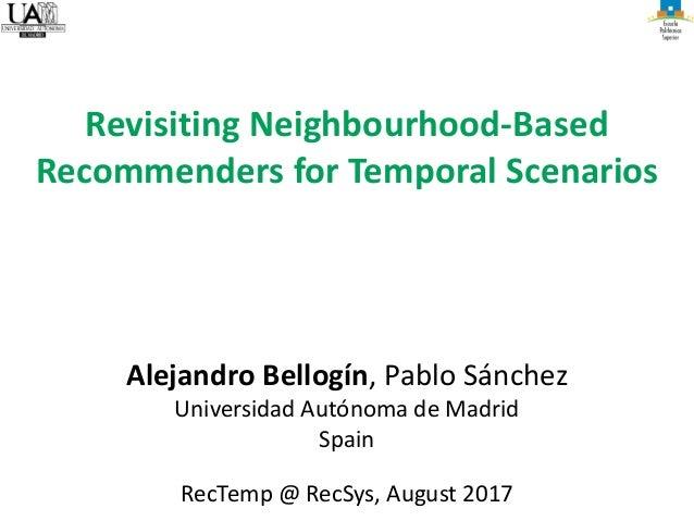 Alejandro Bellogín, Pablo Sánchez Universidad Autónoma de Madrid Spain RecTemp @ RecSys, August 2017 Revisiting Neighbourh...