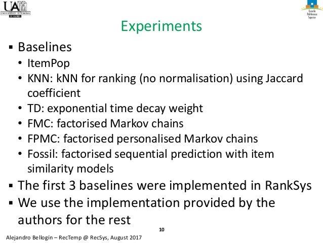 10 Alejandro Bellogín – RecTemp @ RecSys, August 2017 Experiments ▪ Baselines • ItemPop • KNN: kNN for ranking (no normali...