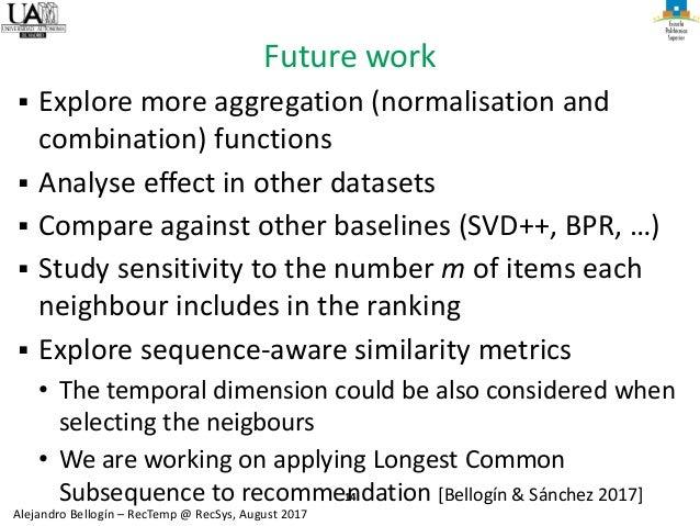 14 Alejandro Bellogín – RecTemp @ RecSys, August 2017 Future work ▪ Explore more aggregation (normalisation and combinatio...
