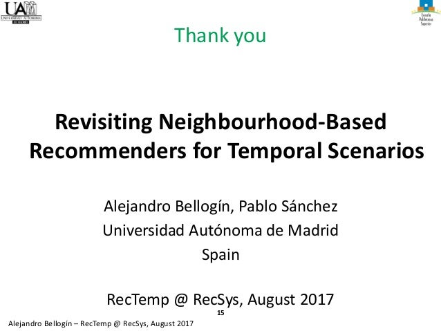 15 Alejandro Bellogín – RecTemp @ RecSys, August 2017 Thank you Revisiting Neighbourhood-Based Recommenders for Temporal S...