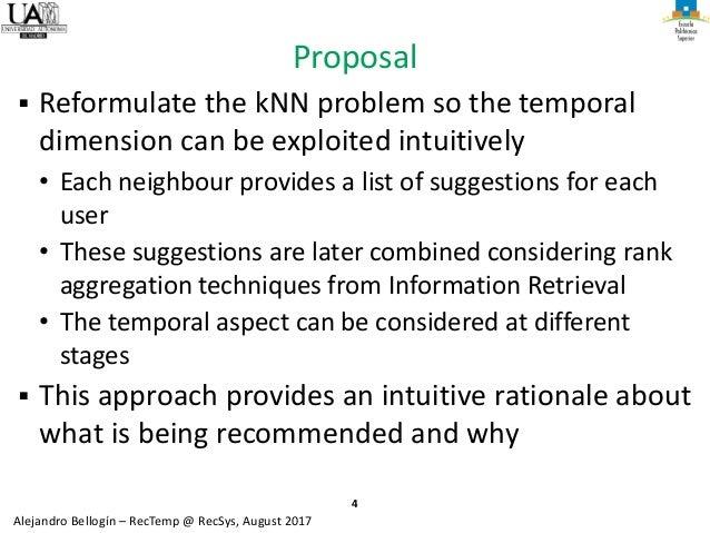 4 Alejandro Bellogín – RecTemp @ RecSys, August 2017 Proposal ▪ Reformulate the kNN problem so the temporal dimension can ...