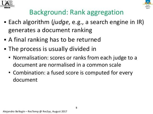 5 Alejandro Bellogín – RecTemp @ RecSys, August 2017 Background: Rank aggregation ▪ Each algorithm (judge, e.g., a search ...