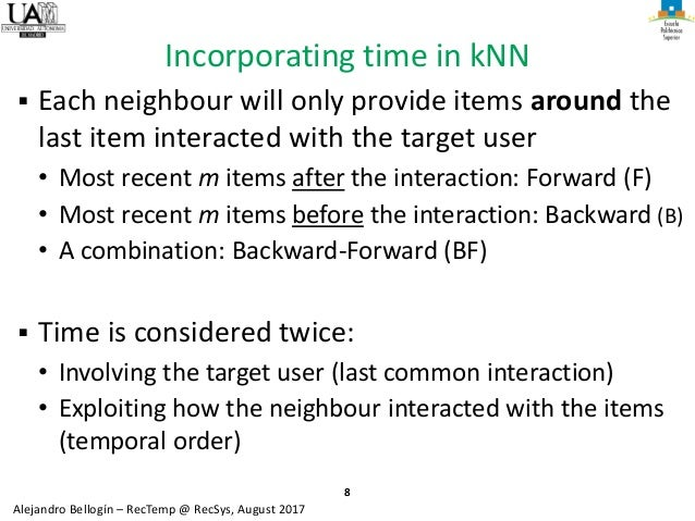 8 Alejandro Bellogín – RecTemp @ RecSys, August 2017 Incorporating time in kNN ▪ Each neighbour will only provide items ar...