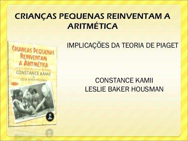 CRIANÇAS PEQUENAS REINVENTAM A           ARITMÉTICA          IMPLICAÇÕES DA TEORIA DE PIAGET                  CONSTANCE KA...