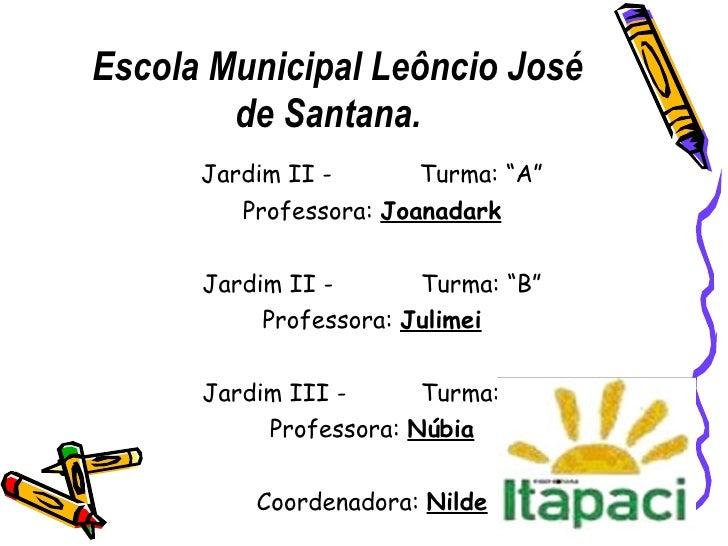 "Escola Municipal Leôncio José de Santana. <ul><li>Jardim II -   Turma: ""A"" </li></ul><ul><li>Professora:  Joanadark </li><..."