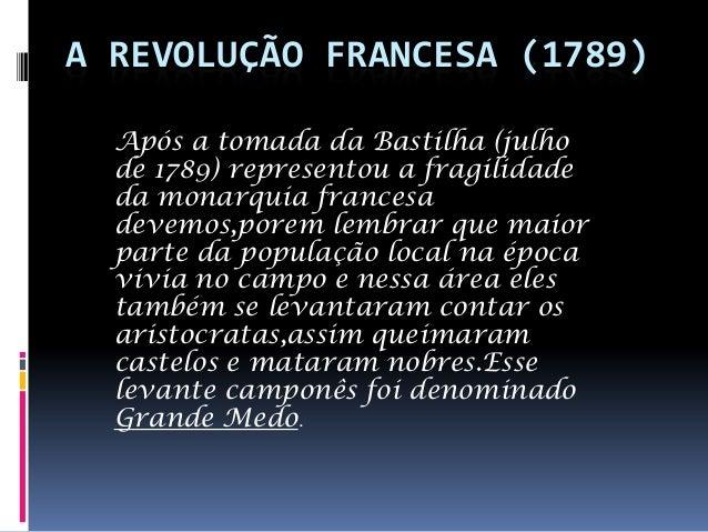 A REVOLUÇÃO FRANCESA (1789) Após a tomada da Bastilha (julho de 1789) representou a fragilidade da monarquia francesa deve...