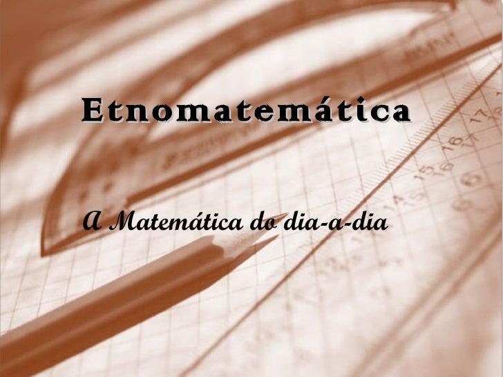 Etnomatemática A Matemática do dia-a-dia
