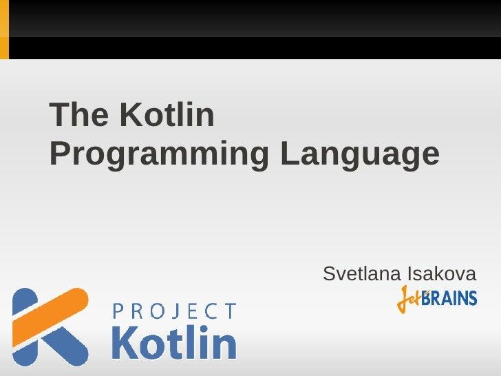 The KotlinProgramming Language             Svetlana Isakova