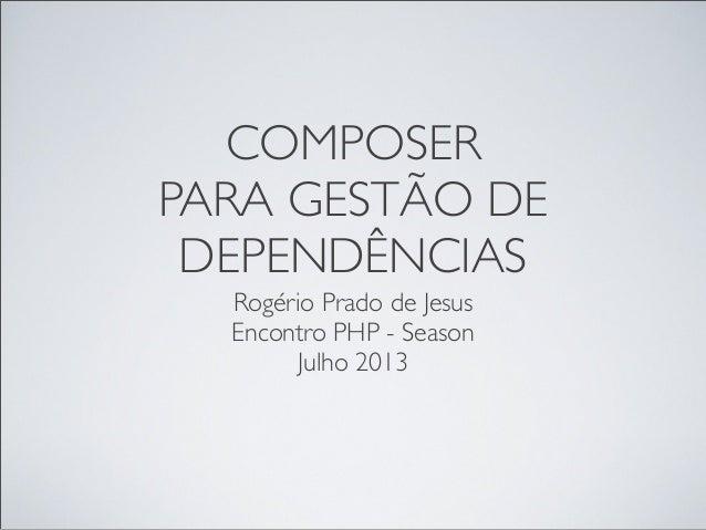 COMPOSER PARA GESTÃO DE DEPENDÊNCIAS Rogério Prado de Jesus Encontro PHP - Season Julho 2013