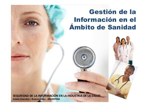 Gestión de la Información en el Ámbito de Sanidad  SEGURIDAD DE LA INFORMACIÓN EN LA INDUSTRIA DE LA SALUD Fabián Descalzo...