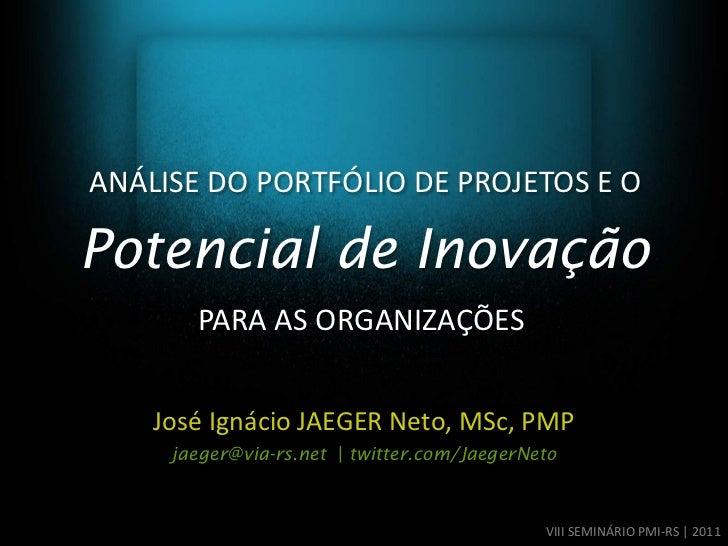 ANÁLISE DO PORTFÓLIO DE PROJETOS E OPotencial de Inovação       PARA AS ORGANIZAÇÕES    José Ignácio JAEGER Neto, MSc, PMP...