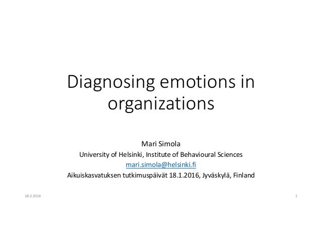 Diagnosing emotions in organizations Mari Simola University of Helsinki, Institute of Behavioural Sciences mari.simola@hel...