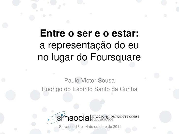 Entre o ser e o estar:a representação do euno lugar do Foursquare<br />Salvador, 13 e 14 de outubro de 2011<br />Paulo Vic...