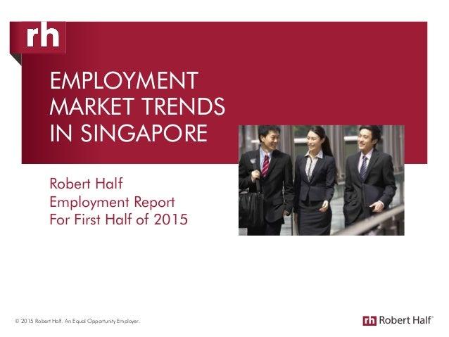 EMPLOYMENT MARKET TRENDS IN SINGAPORE Robert Half Employment Report For First Half of 2015 © 2015 Robert Half. An Equal Op...