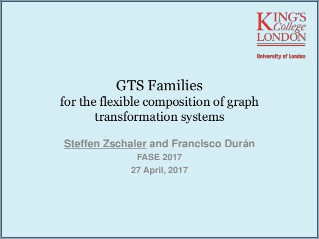 GTS Families for the flexible composition of graph transformation systems Steffen Zschaler and Francisco Durán FASE 2017 2...