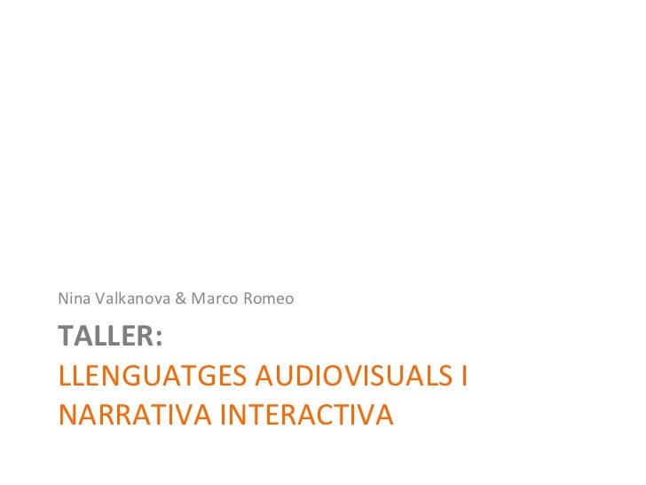TALLER:  LLENGUATGES AUDIOVISUALS I NARRATIVA INTERACTIVA <ul><li>Nina Valkanova & Marco Romeo </li></ul>