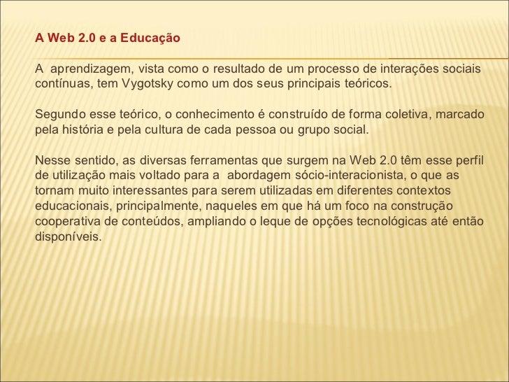 A Web 2.0 e a Educação A  aprendizagem, vista como o resultado de um processo de interações sociais contínuas, tem Vygotsk...