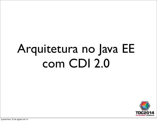 Arquitetura no Java EE com CDI 2.0 quarta-feira, 27 de agosto de 14