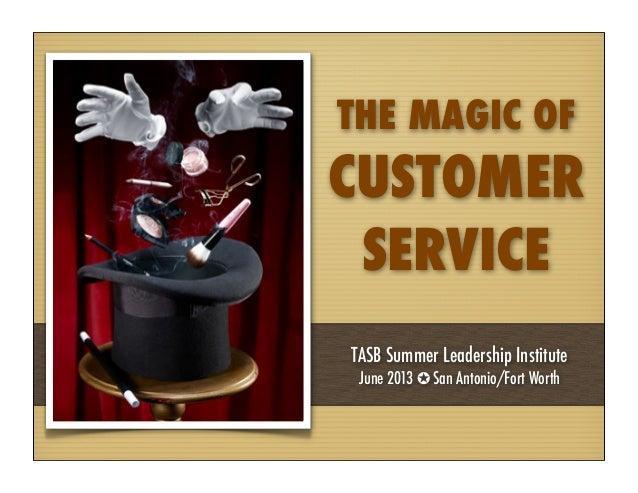 THE MAGIC OFCUSTOMERSERVICETASB Summer Leadership InstituteJune 2013 ✪ San Antonio/Fort Worth