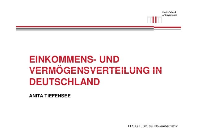 EINKOMMENS- UNDVERMÖGENSVERTEILUNG INDEUTSCHLANDANITA TIEFENSEE                  FES GK JSD, 09. November 2012