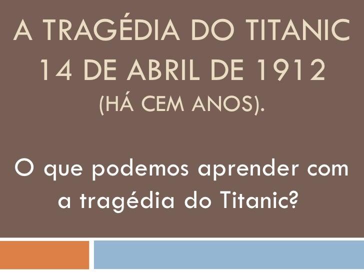 A TRAGÉDIA DO TITANIC 14 DE ABRIL DE 1912      (HÁ CEM ANOS).O que podemos aprender com   a tragédia do Titanic?